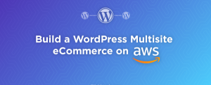 How to build a WordPress Multisite eCommerce on AWS